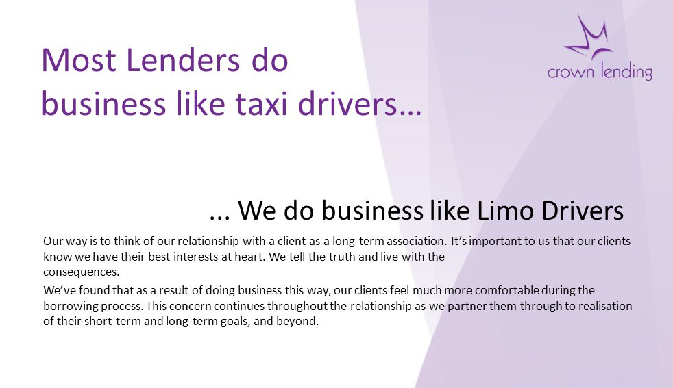 Most Lenders do business like taxi drivers… Our way is to think of our relationship with a client as a long-term association.
