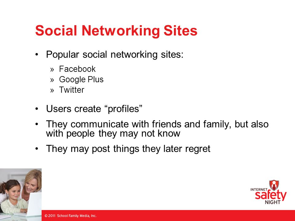 Social Networking Sites Popular social networking sites: »Facebook »Google Plus »Twitter Users create profiles They communicate with friends and family, but also with people they may not know They may post things they later regret