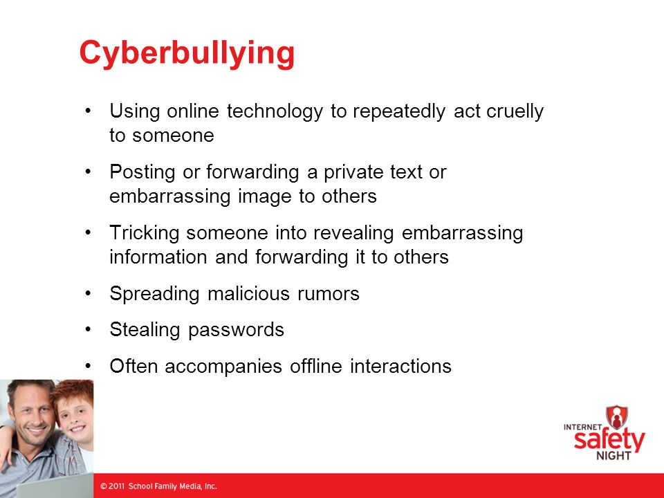 Cyberbullying Using online technology to repeatedly act cruelly to someone Posting or forwarding a private text or embarrassing image to others Tricking someone into revealing embarrassing information and forwarding it to others Spreading malicious rumors Stealing passwords Often accompanies offline interactions