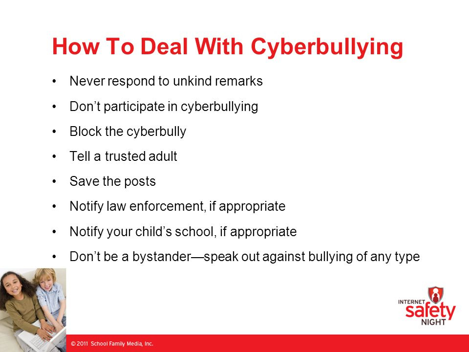 How To Deal With Cyberbullying Never respond to unkind remarks Don't participate in cyberbullying Block the cyberbully Tell a trusted adult Save the posts Notify law enforcement, if appropriate Notify your child's school, if appropriate Don't be a bystander—speak out against bullying of any type