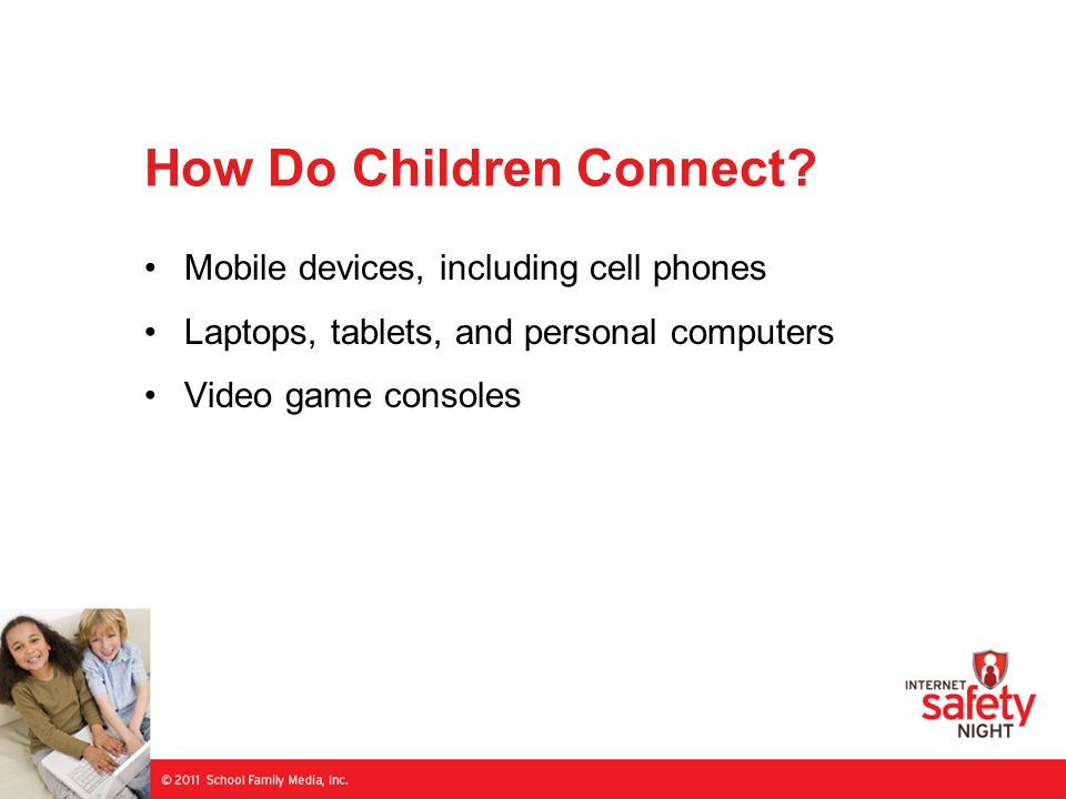 How Do Children Connect? Mobile devices, including cell phones Laptops, tablets, and personal computers Video game consoles