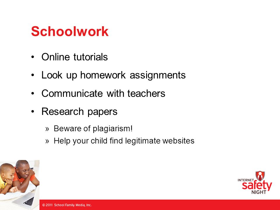 Schoolwork Online tutorials Look up homework assignments Communicate with teachers Research papers »Beware of plagiarism! »Help your child find legiti
