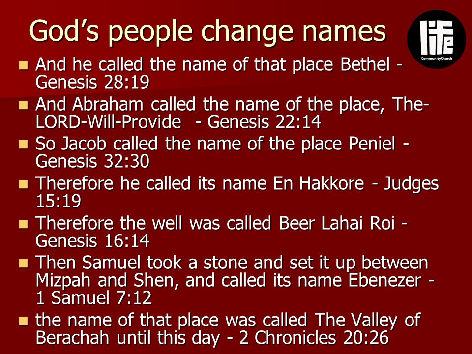 God's people change names And he called the name of that place Bethel - Genesis 28:19 And he called the name of that place Bethel - Genesis 28:19 And Abraham called the name of the place, The- LORD-Will-Provide - Genesis 22:14 And Abraham called the name of the place, The- LORD-Will-Provide - Genesis 22:14 So Jacob called the name of the place Peniel - Genesis 32:30 So Jacob called the name of the place Peniel - Genesis 32:30 Therefore he called its name En Hakkore - Judges 15:19 Therefore he called its name En Hakkore - Judges 15:19 Therefore the well was called Beer Lahai Roi - Genesis 16:14 Therefore the well was called Beer Lahai Roi - Genesis 16:14 Then Samuel took a stone and set it up between Mizpah and Shen, and called its name Ebenezer - 1 Samuel 7:12 Then Samuel took a stone and set it up between Mizpah and Shen, and called its name Ebenezer - 1 Samuel 7:12 the name of that place was called The Valley of Berachah until this day - 2 Chronicles 20:26 the name of that place was called The Valley of Berachah until this day - 2 Chronicles 20:26