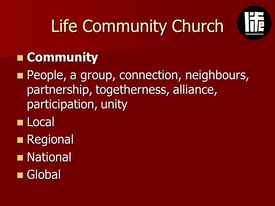 Life Community Church Community Community People, a group, connection, neighbours, partnership, togetherness, alliance, participation, unity People, a group, connection, neighbours, partnership, togetherness, alliance, participation, unity Local Local Regional Regional National National Global Global