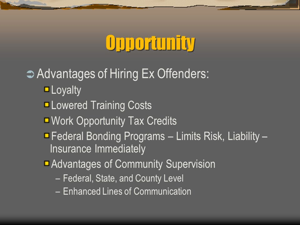 Opportunity  Advantages of Hiring Ex Offenders: Loyalty Lowered Training Costs Work Opportunity Tax Credits Federal Bonding Programs – Limits Risk, L