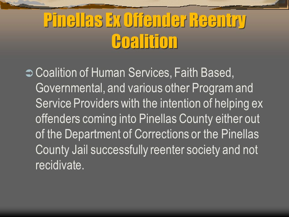 Pinellas Ex Offender Reentry Coalition  Coalition of Human Services, Faith Based, Governmental, and various other Program and Service Providers with