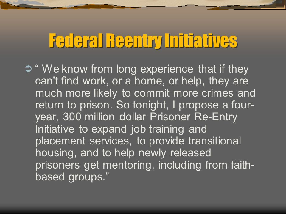 "Federal Reentry Initiatives  "" We know from long experience that if they can't find work, or a home, or help, they are much more likely to commit mor"