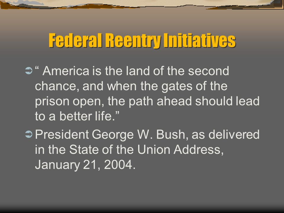 "Federal Reentry Initiatives  "" America is the land of the second chance, and when the gates of the prison open, the path ahead should lead to a bette"