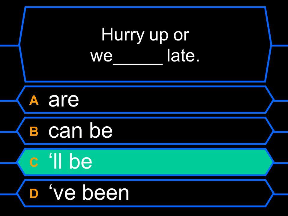 Hurry up or we_____ late. A are B can be C 'll be D 've been