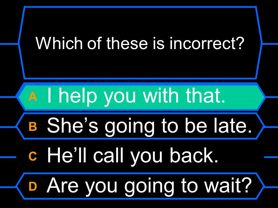 Which of these is incorrect? A I help you with that. B She's going to be late. C He'll call you back. D Are you going to wait?
