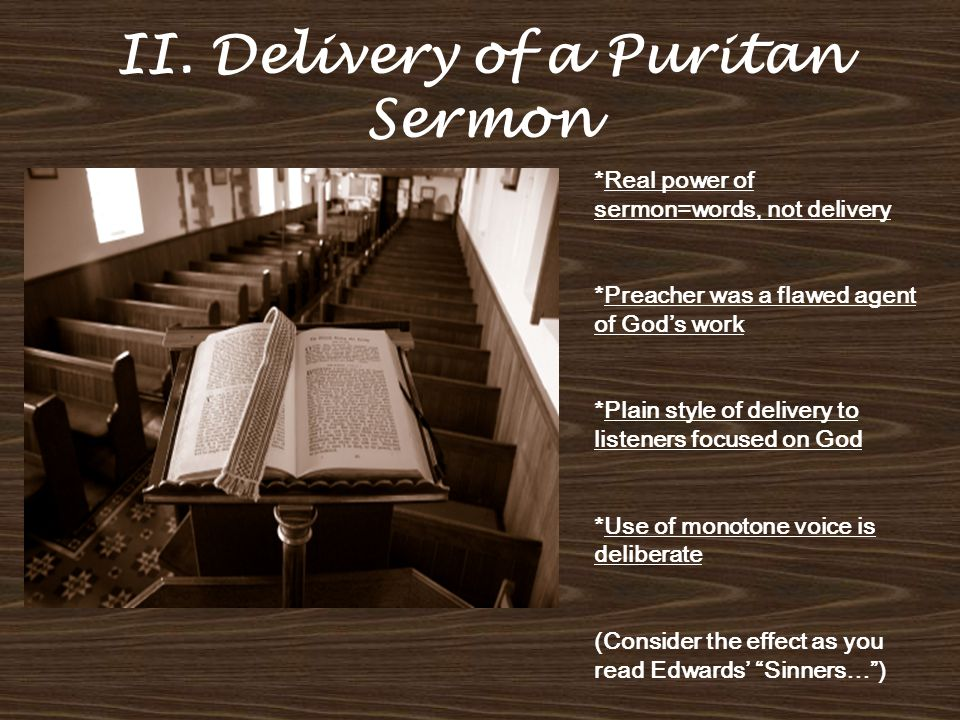 II. Delivery of a Puritan Sermon *Real power of sermon=words, not delivery *Preacher was a flawed agent of God's work *Plain style of delivery to list