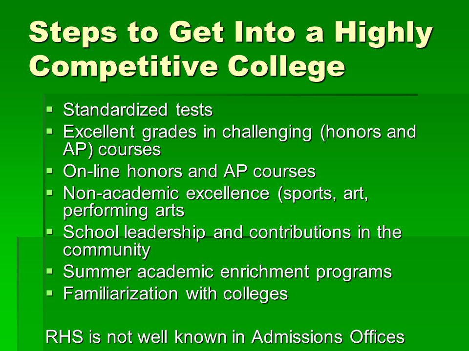 Steps to Get Into a Highly Competitive College  Standardized tests  Excellent grades in challenging (honors and AP) courses  On-line honors and AP courses  Non-academic excellence (sports, art, performing arts  School leadership and contributions in the community  Summer academic enrichment programs  Familiarization with colleges RHS is not well known in Admissions Offices