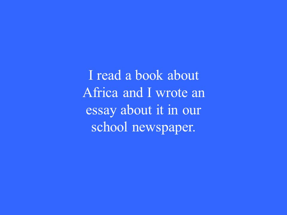 I read a book about Africa and I wrote an essay about it in our school newspaper.