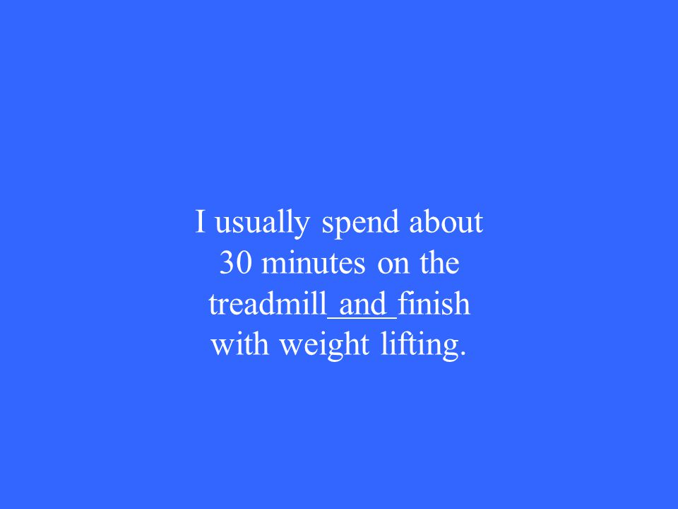 I usually spend about 30 minutes on the treadmill and finish with weight lifting.