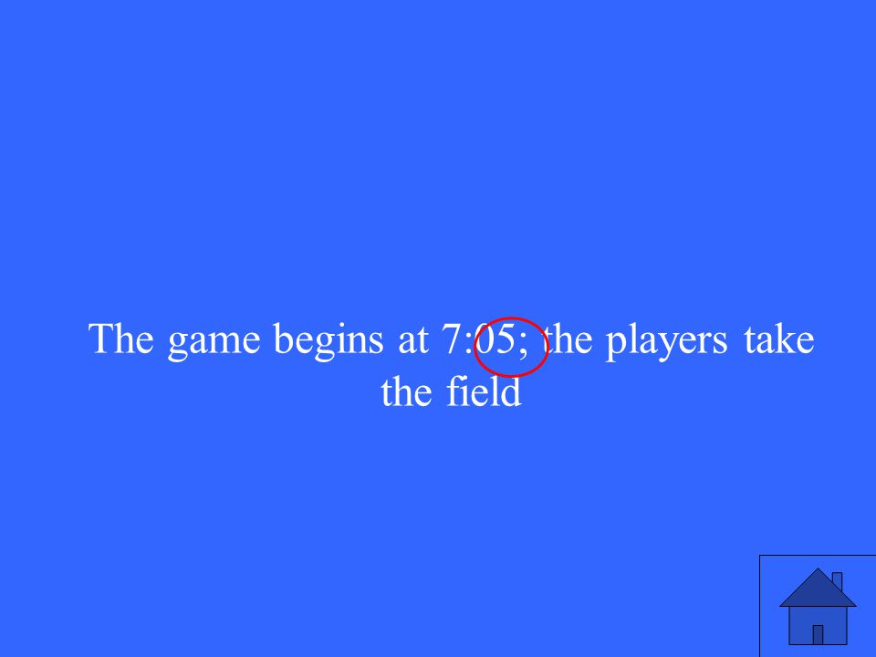 The game begins at 7:05; the players take the field