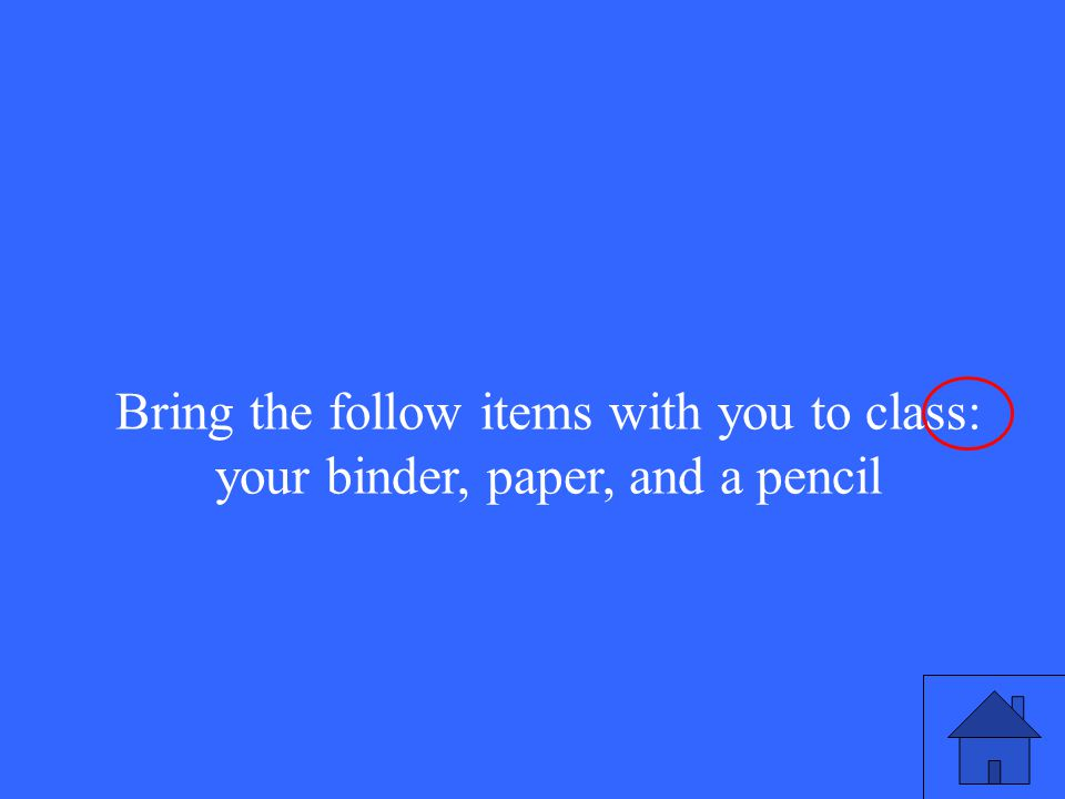 Bring the follow items with you to class: your binder, paper, and a pencil