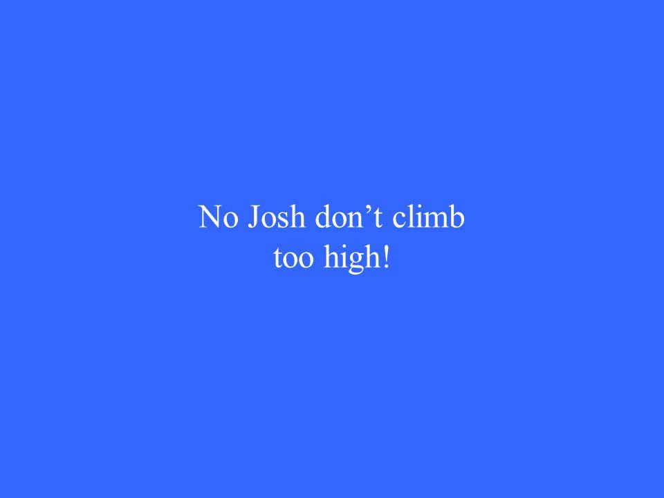 No Josh don't climb too high!