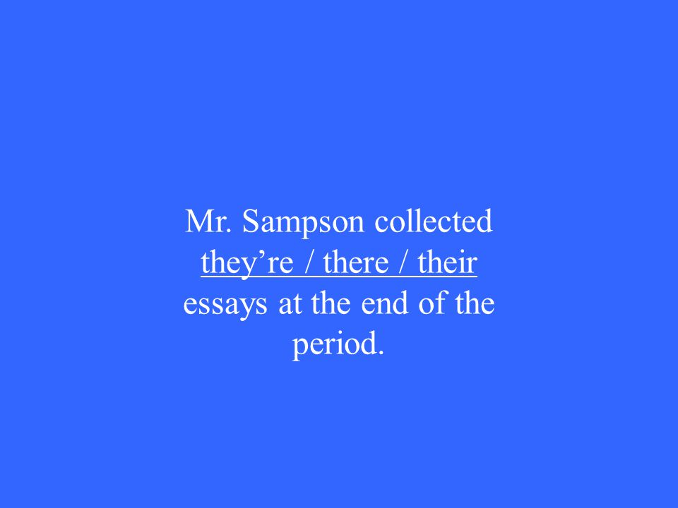 Mr. Sampson collected they're / there / their essays at the end of the period.