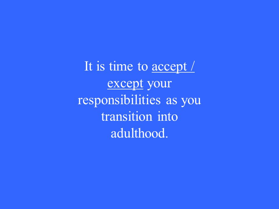 It is time to accept / except your responsibilities as you transition into adulthood.