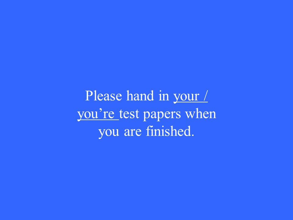 Please hand in your / you're test papers when you are finished.