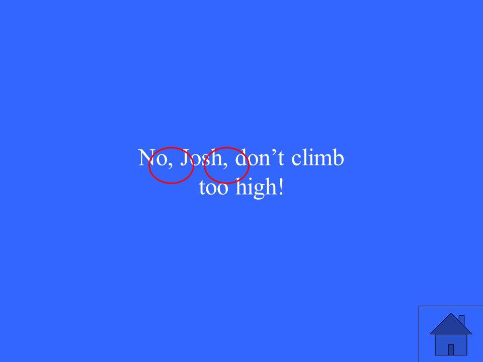 No, Josh, don't climb too high!