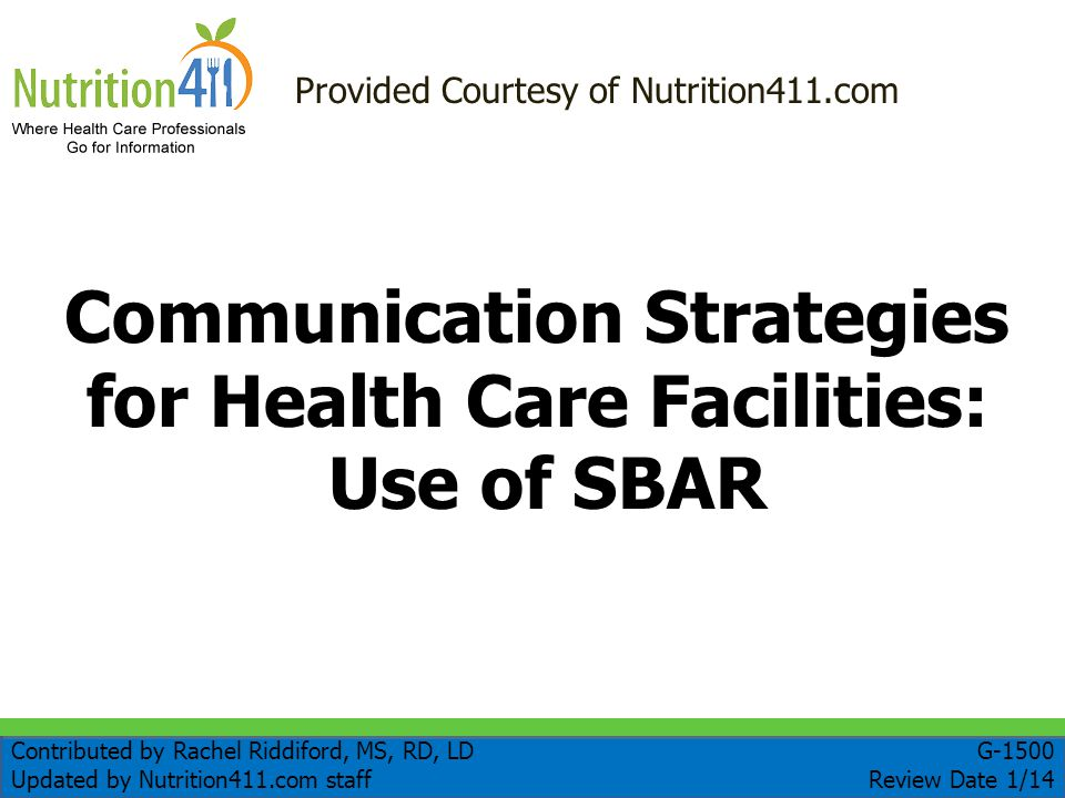 Communication Strategies for Health Care Facilities: Use of SBAR Provided Courtesy of Nutrition411.com Contributed by Rachel Riddiford, MS, RD, LD Updated by Nutrition411.com staff G-1500 Review Date 1/14