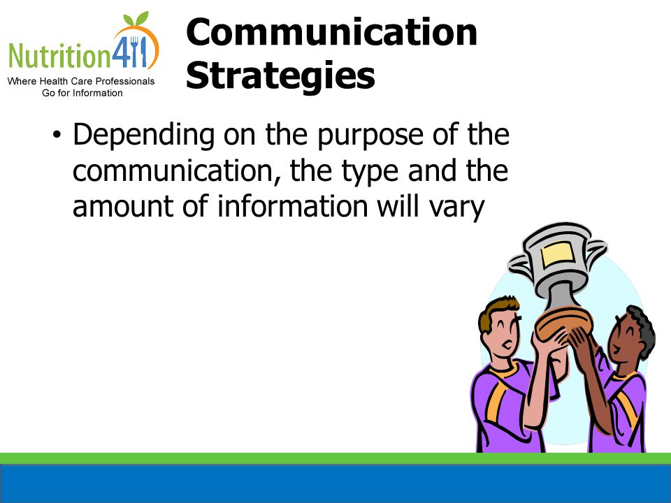 Depending on the purpose of the communication, the type and the amount of information will vary Communication Strategies