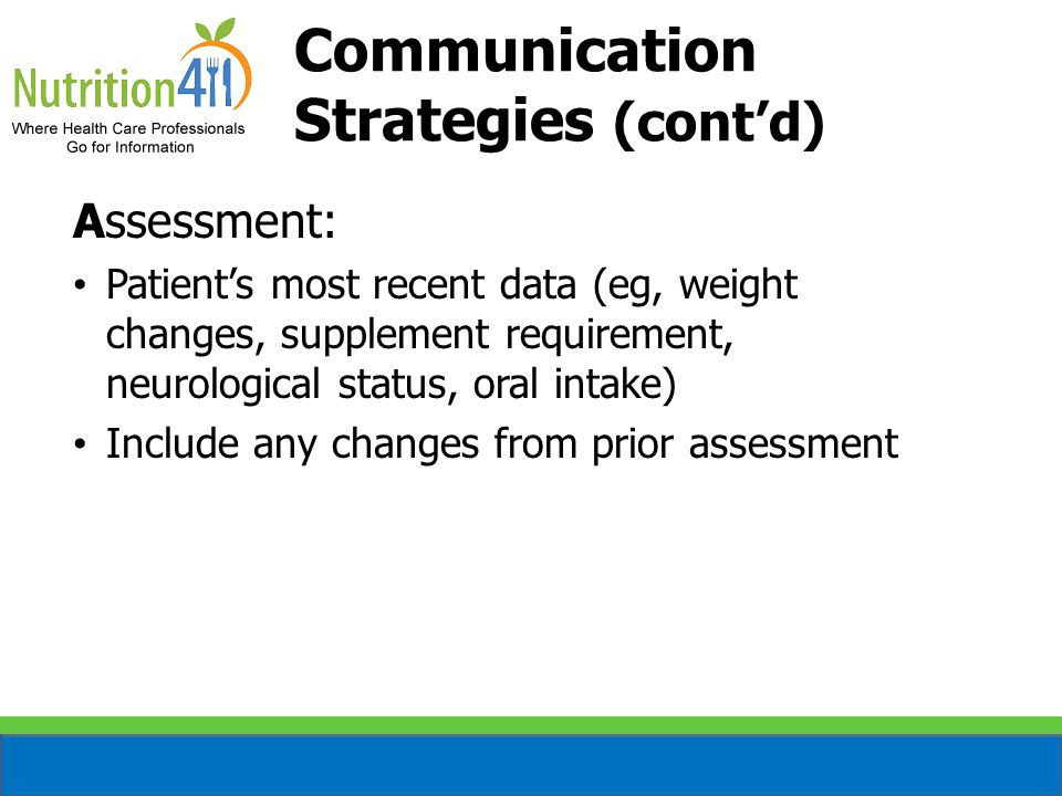 Assessment: Patient's most recent data (eg, weight changes, supplement requirement, neurological status, oral intake) Include any changes from prior assessment Communication Strategies (cont'd)