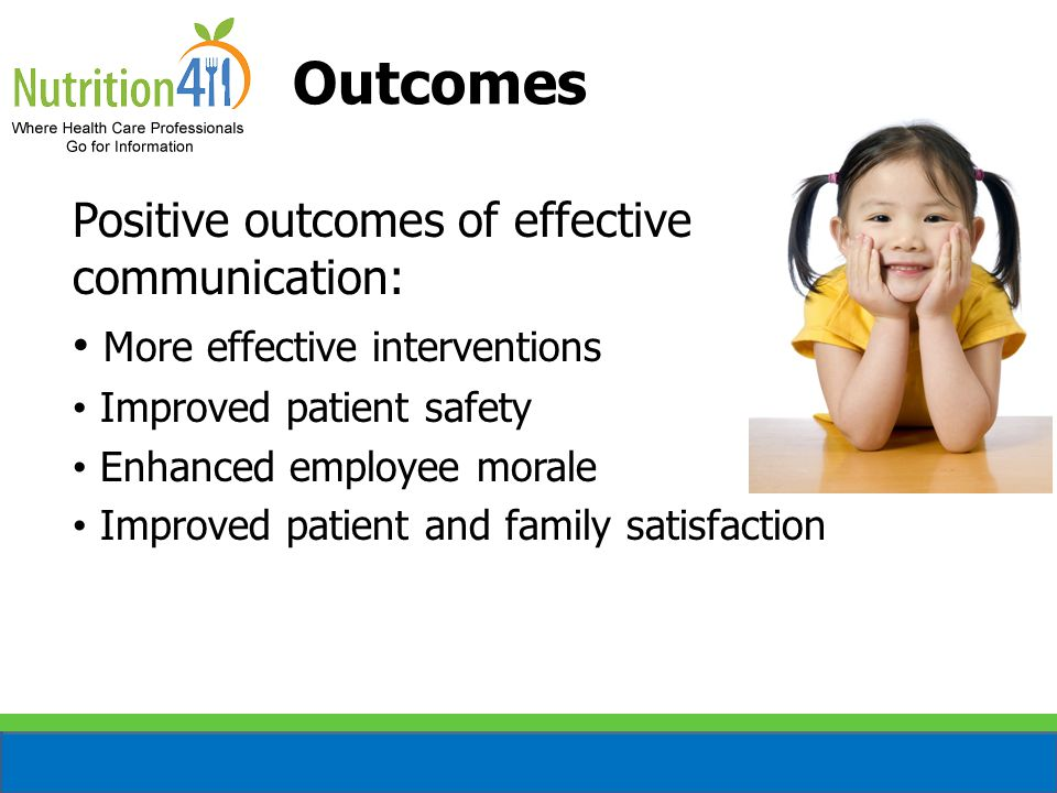 Positive outcomes of effective communication: More effective interventions Improved patient safety Enhanced employee morale Improved patient and family satisfaction Outcomes