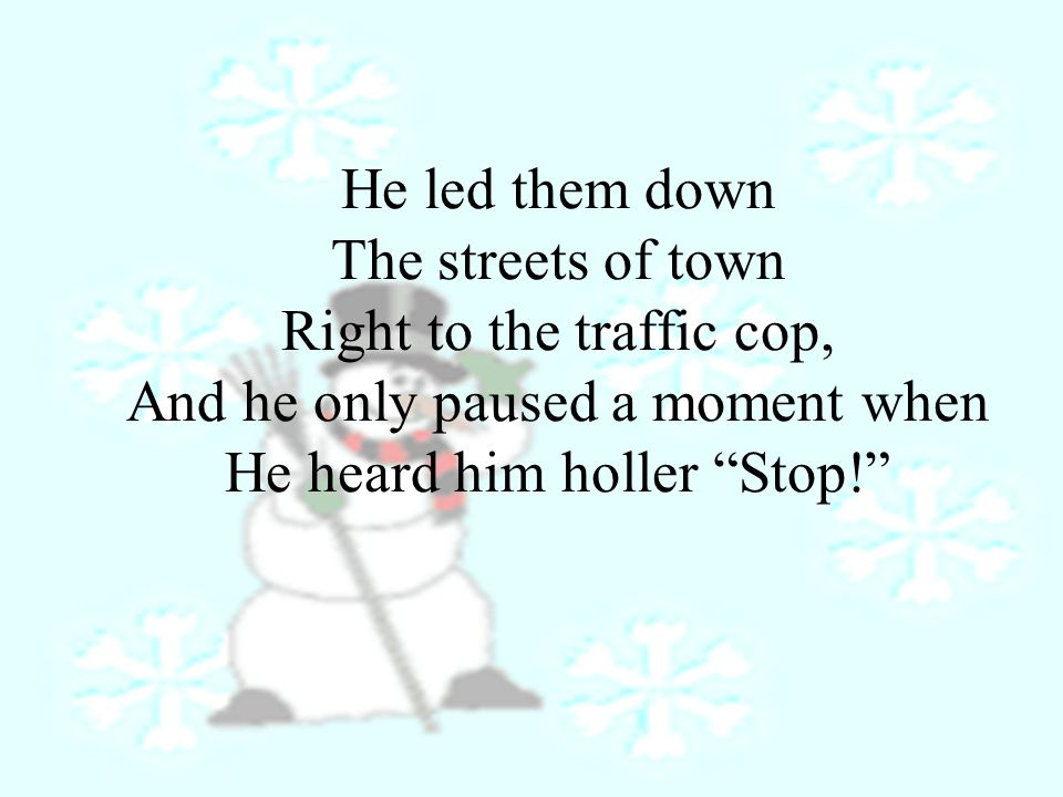 For, Frosty the Snowman Had to hurry on his way.But he waved goodbye Saying, Don't you cry.