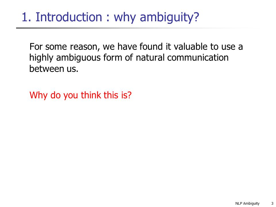 NLP Ambiguity14 4.2 Types of ambiguity: Word sense ambiguity Write 3 sentences using the word CHARGED with different meanings Electrical : The battery was charged with jump leads Legal: The thief was charged by PC Smith Responsibility: The lecturer was charged with student recruitment Solution.