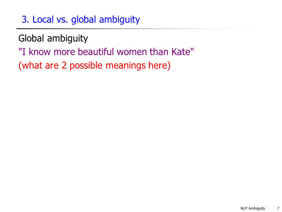 NLP Ambiguity18 4.3 Types of ambiguity: Structural ambiguity What are you being asked to do in … Put the box on the table by the window in the kitchen .