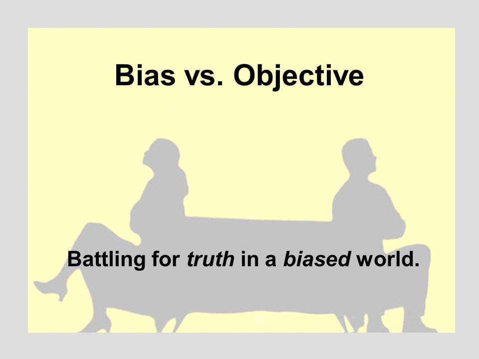 Bias vs. Objective Battling for truth in a biased world.
