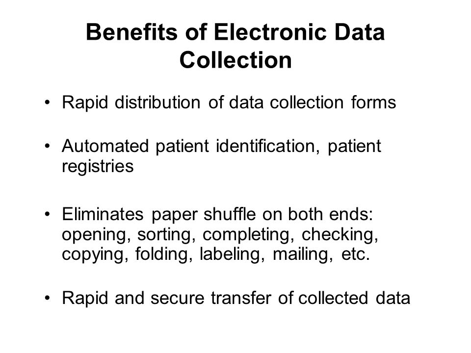 Benefits of Electronic Data Collection Rapid distribution of data collection forms Automated patient identification, patient registries Eliminates paper shuffle on both ends: opening, sorting, completing, checking, copying, folding, labeling, mailing, etc.