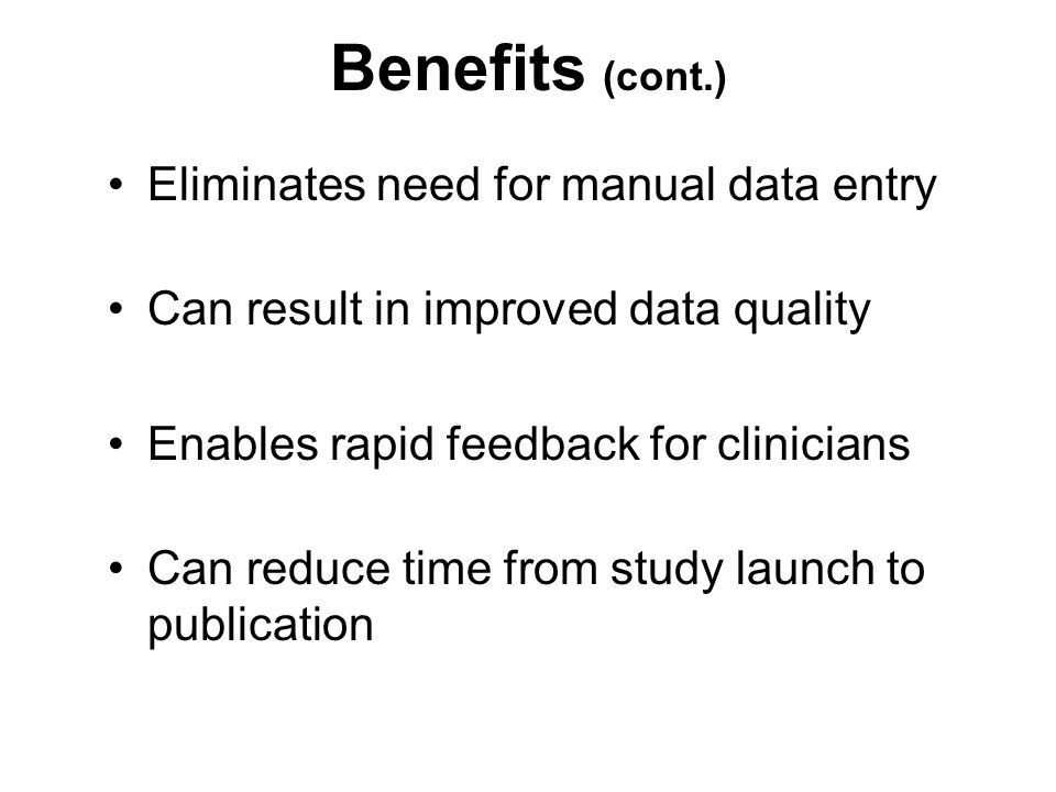 Benefits (cont.) Eliminates need for manual data entry Can result in improved data quality Enables rapid feedback for clinicians Can reduce time from study launch to publication