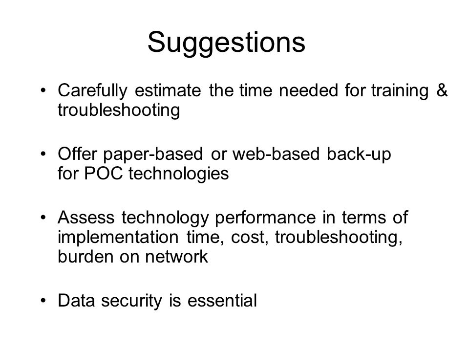 Suggestions Carefully estimate the time needed for training & troubleshooting Offer paper-based or web-based back-up for POC technologies Assess technology performance in terms of implementation time, cost, troubleshooting, burden on network Data security is essential