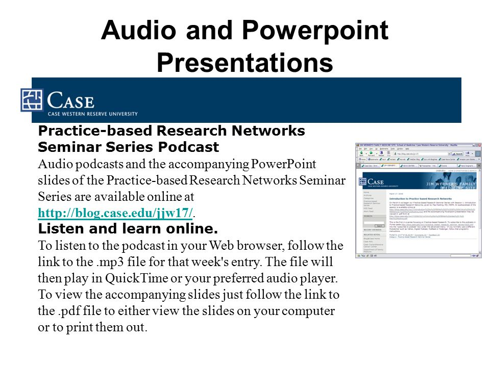 Audio and Powerpoint Presentations Practice-based Research Networks Seminar Series Podcast Audio podcasts and the accompanying PowerPoint slides of the Practice-based Research Networks Seminar Series are available online at http://blog.case.edu/jjw17/.