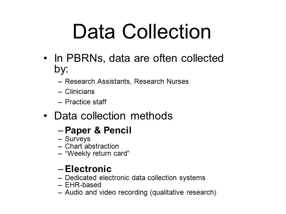 Data Collection In PBRNs, data are often collected by: –Research Assistants, Research Nurses –Clinicians –Practice staff Data collection methods –Paper & Pencil –Surveys –Chart abstraction – Weekly return card –Electronic –Dedicated electronic data collection systems –EHR-based –Audio and video recording (qualitative research)