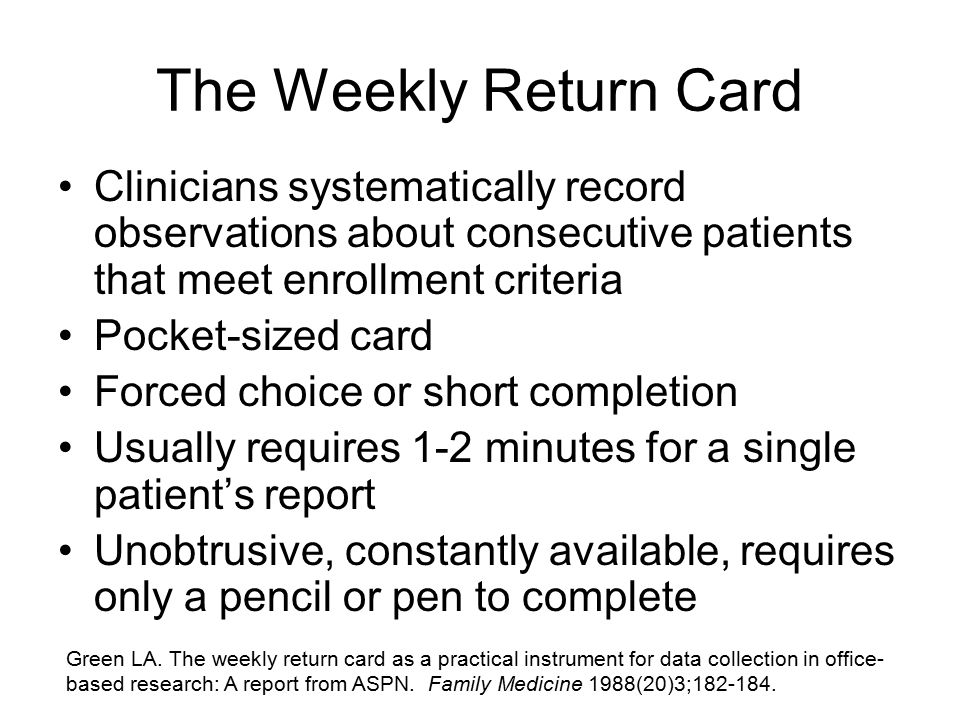 The Weekly Return Card Clinicians systematically record observations about consecutive patients that meet enrollment criteria Pocket-sized card Forced choice or short completion Usually requires 1-2 minutes for a single patient's report Unobtrusive, constantly available, requires only a pencil or pen to complete Green LA.