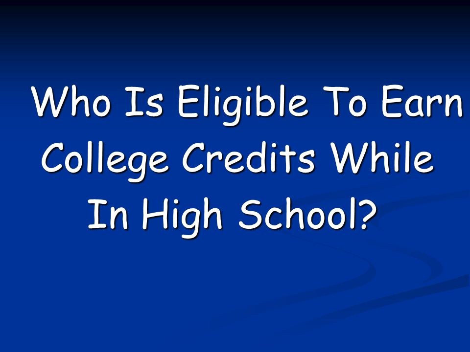 Who Is Eligible To Earn College Credits While College Credits While In High School? In High School?