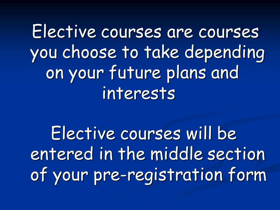 Elective courses are courses you choose to take depending on your future plans and interests Elective courses are courses you choose to take depending