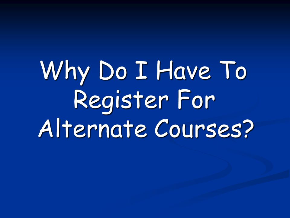Why Do I Have To Register For Alternate Courses? Why Do I Have To Register For Alternate Courses?