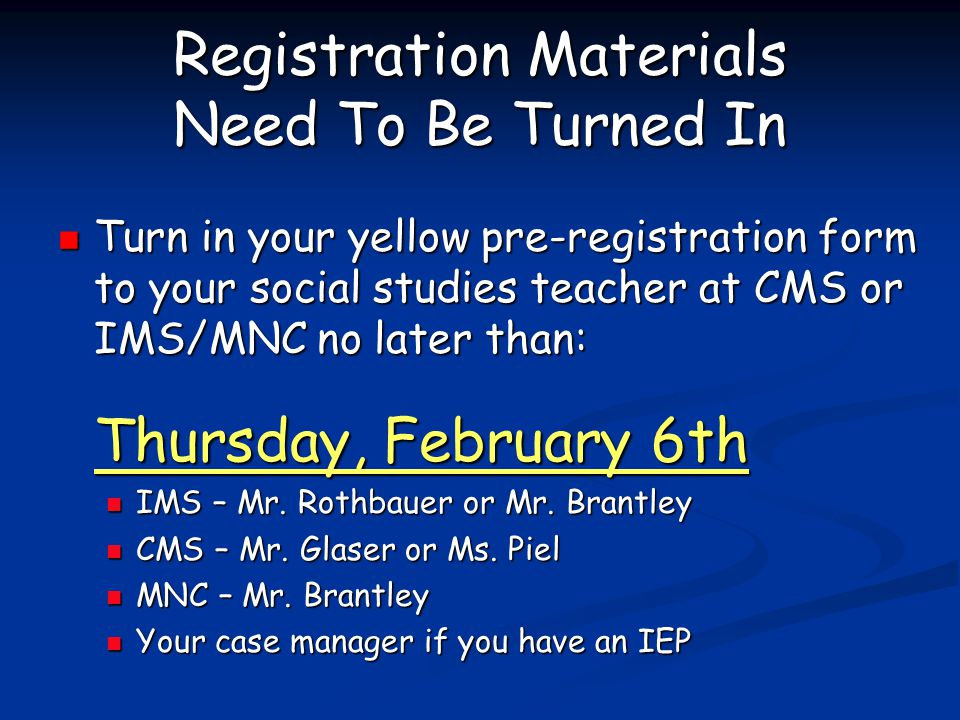 Registration Materials Need To Be Turned In Turn in your yellow pre-registration form to your social studies teacher at CMS or IMS/MNC no later than: