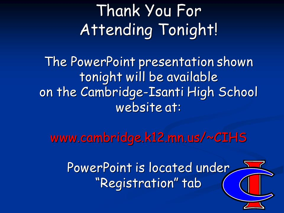 Thank You For Attending Tonight! The PowerPoint presentation shown tonight will be available on the Cambridge-Isanti High School website at: www.cambr