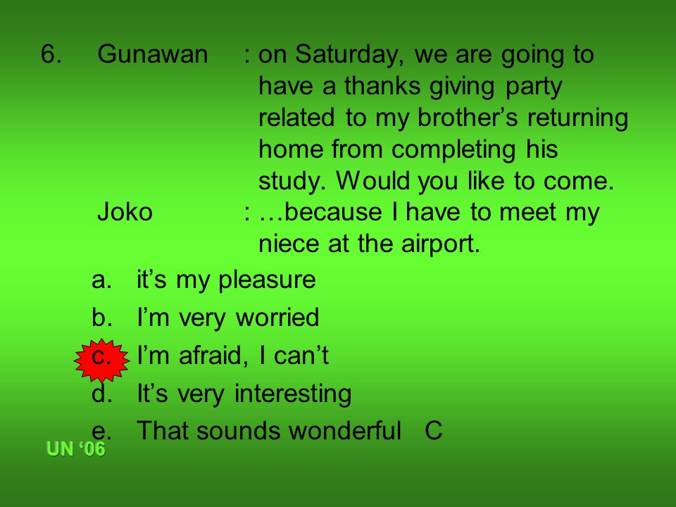 6.Gunawan : on Saturday, we are going to have a thanks giving party related to my brother's returning home from completing his study.