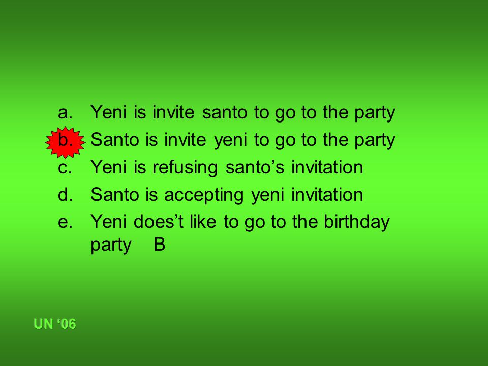 a.Yeni is invite santo to go to the party b.Santo is invite yeni to go to the party c.Yeni is refusing santo's invitation d.Santo is accepting yeni invitation e.Yeni does't like to go to the birthday party B