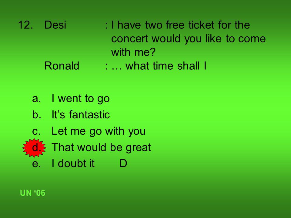 12.Desi: I have two free ticket for the concert would you like to come with me.