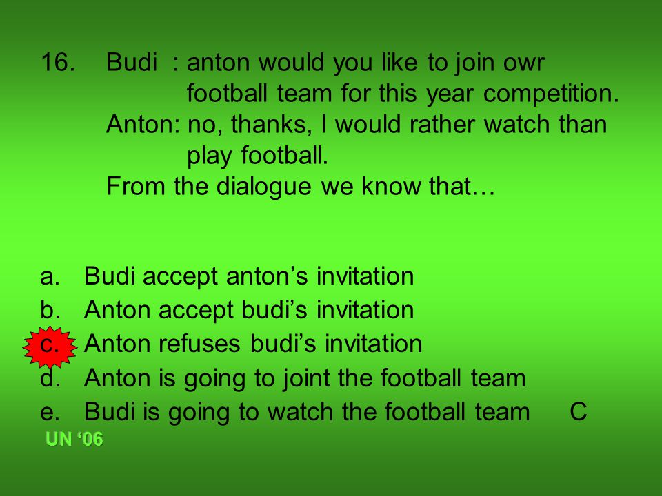 16. Budi : anton would you like to join owr football team for this year competition.