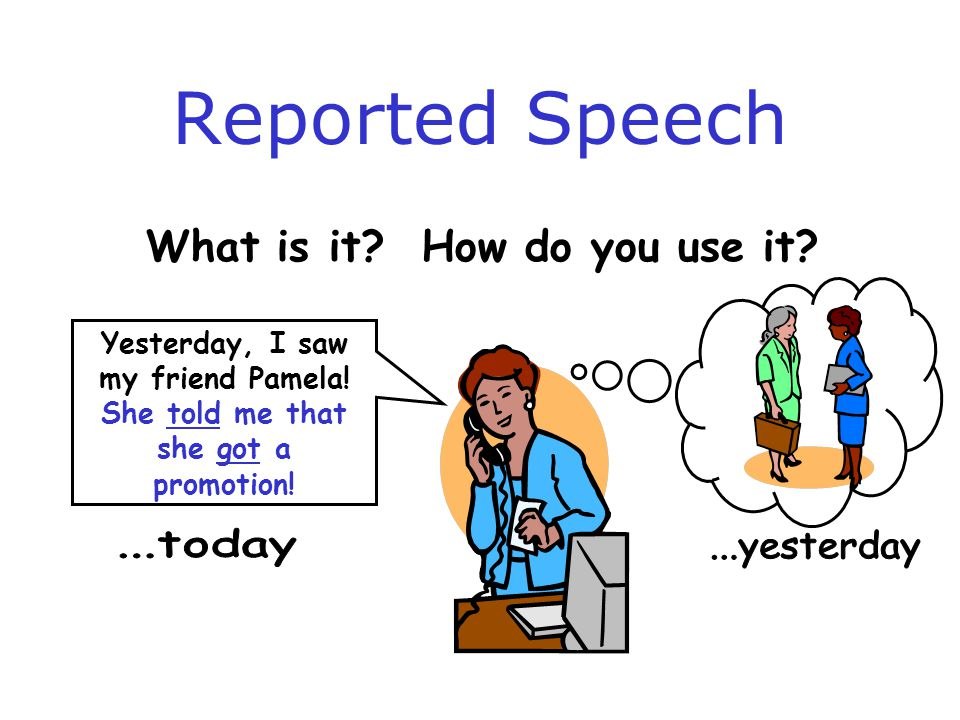 Reported Speech What is it.How do you use it. Yesterday, I saw my friend Pamela.