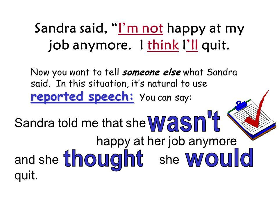Sandra said, I'm not happy at my job anymore.I think I'll quit.